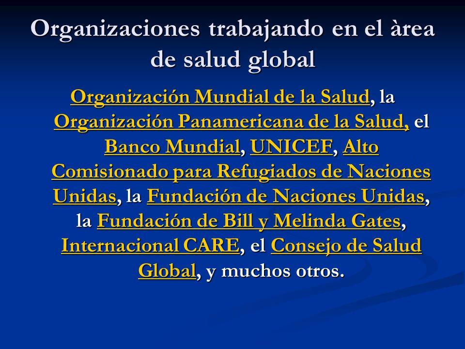 Organizaciones trabajando en el àrea de salud global Organización Mundial de la SaludOrganización Mundial de la Salud, la Organización Panamericana de la Salud, el Banco Mundial, UNICEF, Alto Comisionado para Refugiados de Naciones Unidas, la Fundación de Naciones Unidas, la Fundación de Bill y Melinda Gates, Internacional CARE, el Consejo de Salud Global, y muchos otros.
