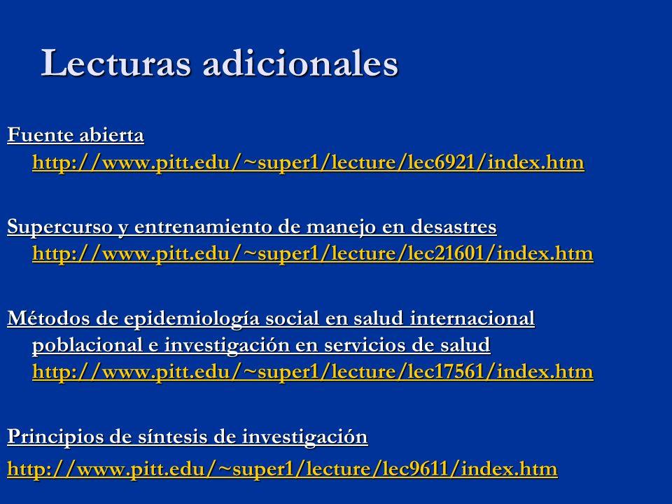 Fuente abierta http://www.pitt.edu/~super1/lecture/lec6921/index.htm http://www.pitt.edu/~super1/lecture/lec6921/index.htm Supercurso y entrenamiento de manejo en desastres http://www.pitt.edu/~super1/lecture/lec21601/index.htm http://www.pitt.edu/~super1/lecture/lec21601/index.htm Métodos de epidemiología social en salud internacional poblacional e investigación en servicios de salud http://www.pitt.edu/~super1/lecture/lec17561/index.htm http://www.pitt.edu/~super1/lecture/lec17561/index.htm Principios de síntesis de investigación http://www.pitt.edu/~super1/lecture/lec9611/index.htm Lecturas adicionales