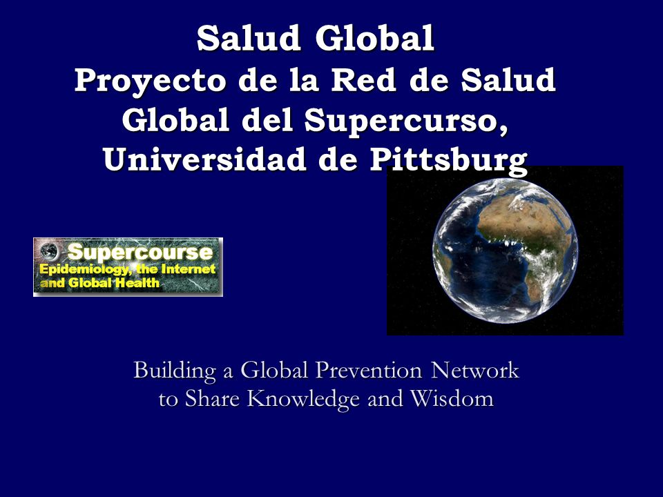 Salud Global Proyecto de la Red de Salud Global del Supercurso, Universidad de Pittsburg Building a Global Prevention Network to Share Knowledge and W