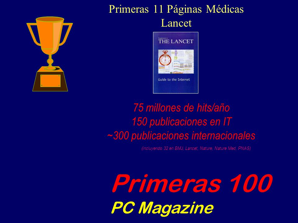 75 millones de hits/año 150 publicaciones en IT ~300 publicaciones internacionales (incluyendo 32 en BMJ, Lancet, Nature, Nature Med, PNAS) Primeras 11 Páginas Médicas Lancet Primeras 100 PC Magazine