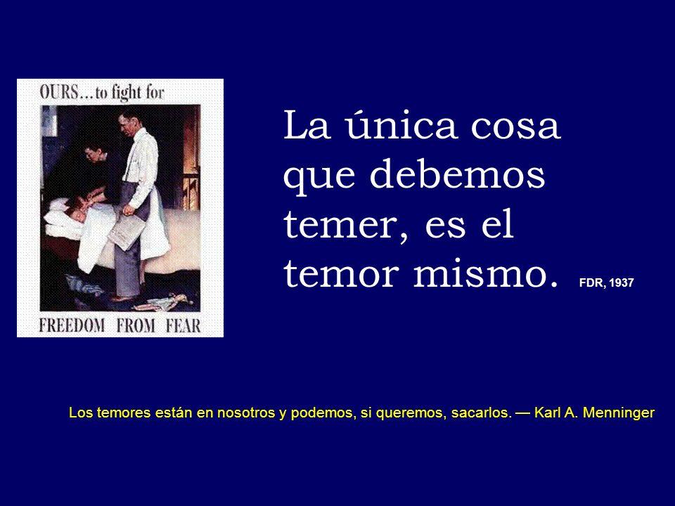 La única cosa que debemos temer, es el temor mismo. FDR, 1937 Los temores están en nosotros y podemos, si queremos, sacarlos. Karl A. Menninger