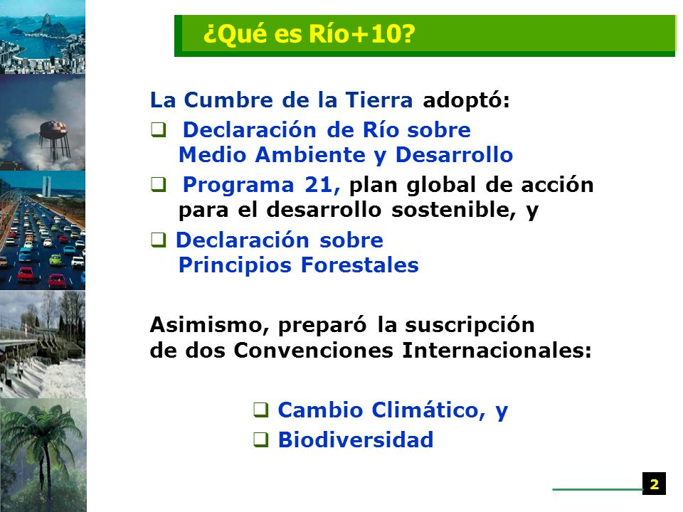 La Cumbre de la Tierra adoptó: Declaración de Río sobre Medio Ambiente y Desarrollo Programa 21, plan global de acción para el desarrollo sostenible, y Declaración sobre Principios Forestales Asimismo, preparó la suscripción de dos Convenciones Internacionales: Cambio Climático, y Biodiversidad ¿Qué es Río+10.