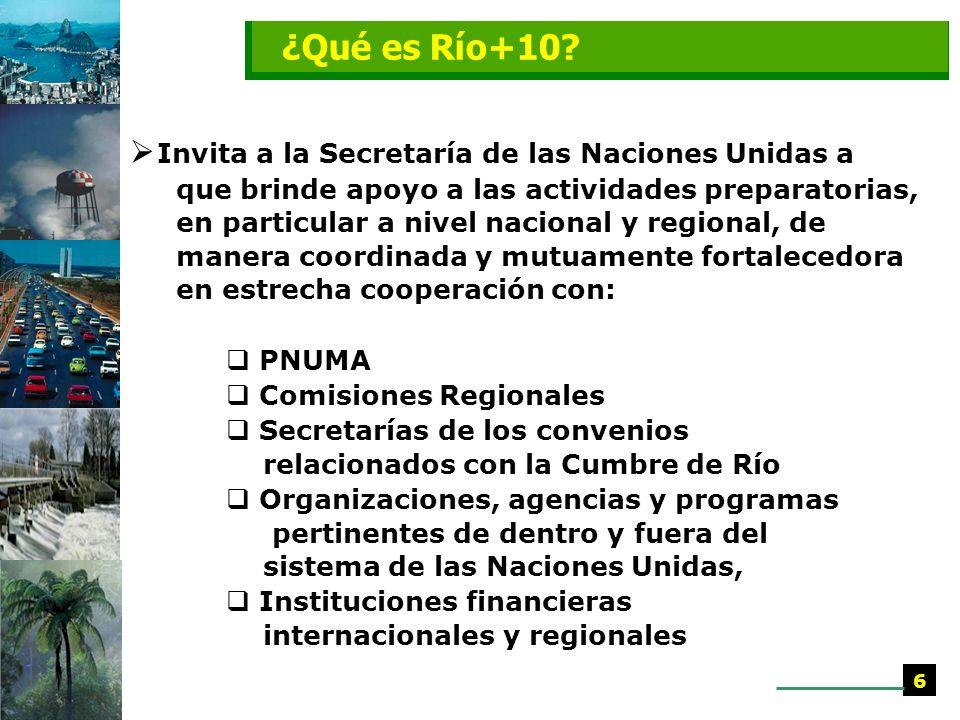 Invita a la Secretaría de las Naciones Unidas a que brinde apoyo a las actividades preparatorias, en particular a nivel nacional y regional, de manera coordinada y mutuamente fortalecedora en estrecha cooperación con: PNUMA Comisiones Regionales Secretarías de los convenios relacionados con la Cumbre de Río Organizaciones, agencias y programas pertinentes de dentro y fuera del sistema de las Naciones Unidas, Instituciones financieras internacionales y regionales 6 ¿Qué es Río+10?