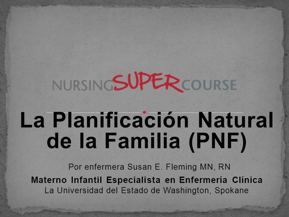 La Planificación Natural de la Familia (PNF) Por enfermera Susan E. Fleming MN, RN Materno Infantil Especialista en Enfermería Clínica La Universidad