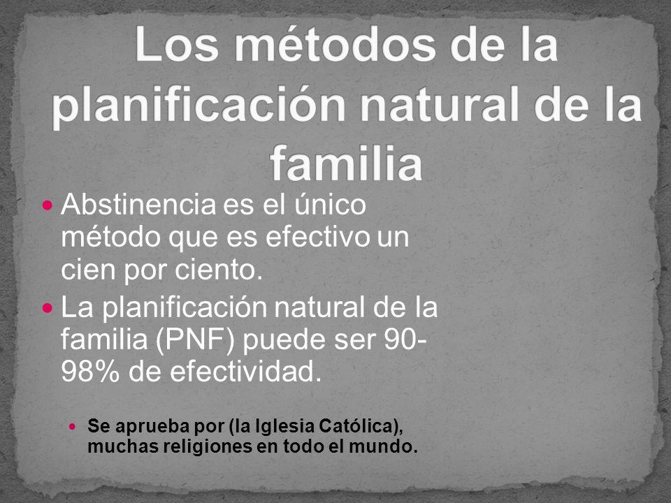 Abstinencia es el único método que es efectivo un cien por ciento. La planificación natural de la familia (PNF) puede ser 90- 98% de efectividad. Se a