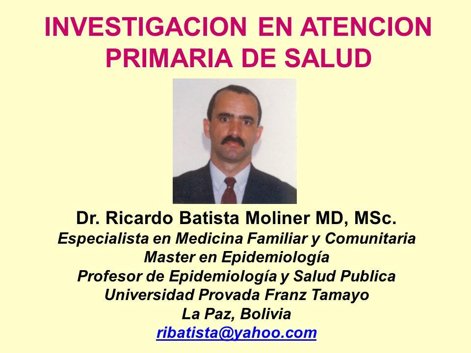 INVESTIGACION EN ATENCION PRIMARIA DE SALUD Dr. Ricardo Batista Moliner MD, MSc. Especialista en Medicina Familiar y Comunitaria Master en Epidemiolog