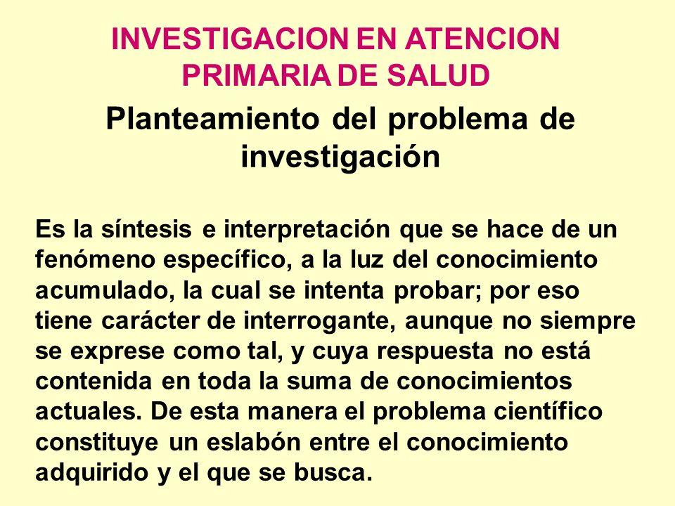 INVESTIGACION EN ATENCION PRIMARIA DE SALUD Planteamiento del problema de investigación Es la síntesis e interpretación que se hace de un fenómeno esp