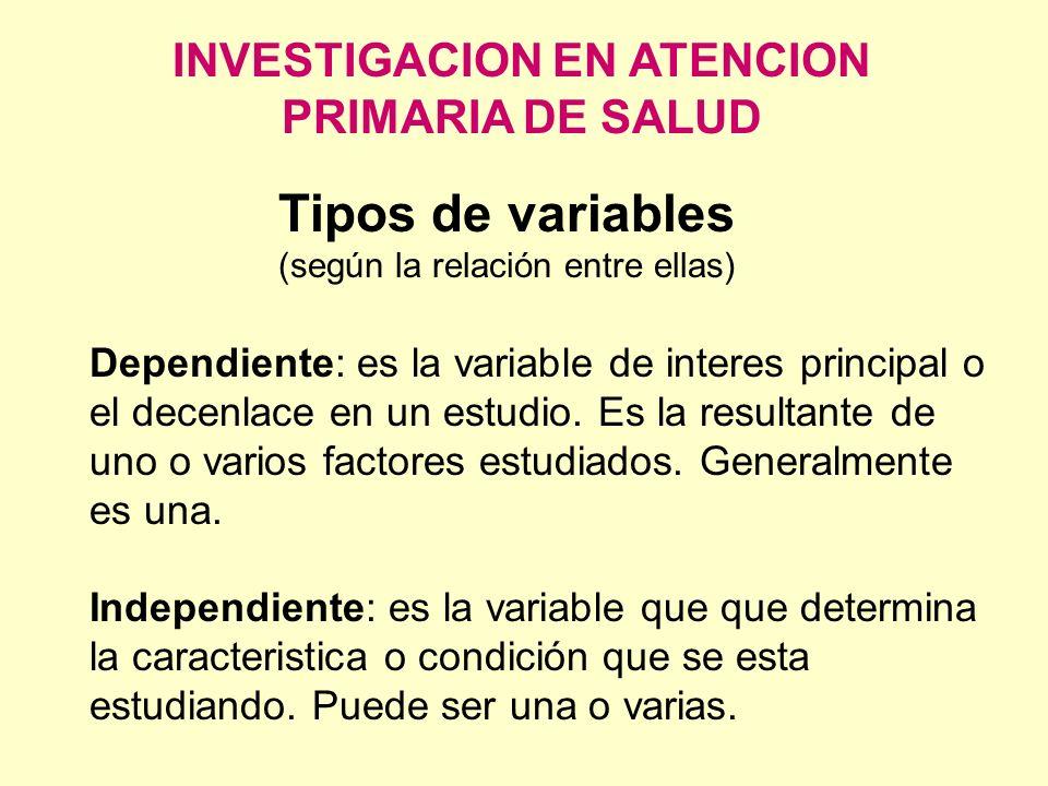 INVESTIGACION EN ATENCION PRIMARIA DE SALUD Tipos de variables (según la relación entre ellas) Dependiente: es la variable de interes principal o el d