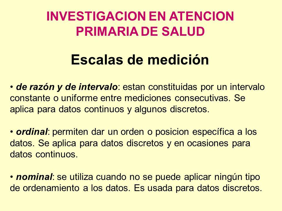 INVESTIGACION EN ATENCION PRIMARIA DE SALUD Escalas de medición de razón y de intervalo: estan constituidas por un intervalo constante o uniforme entr