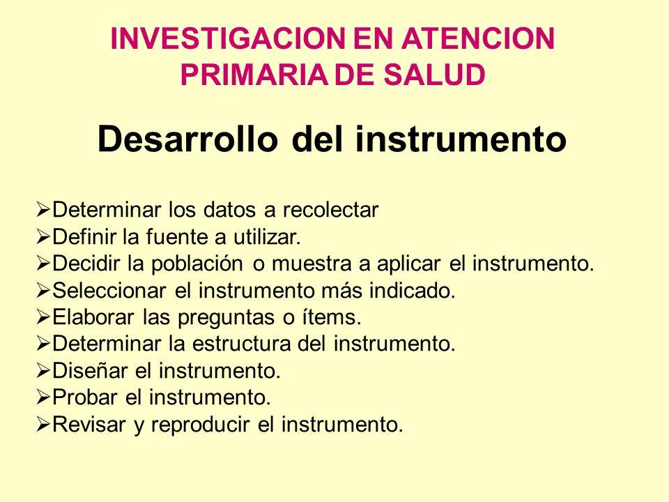 INVESTIGACION EN ATENCION PRIMARIA DE SALUD Desarrollo del instrumento Determinar los datos a recolectar Definir la fuente a utilizar. Decidir la pobl