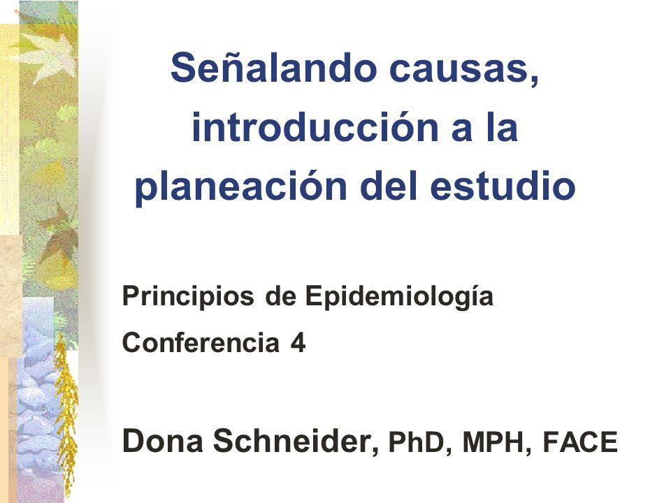 Señalando causas, introducción a la planeación del estudio Principios de Epidemiología Conferencia 4 Dona Schneider, PhD, MPH, FACE