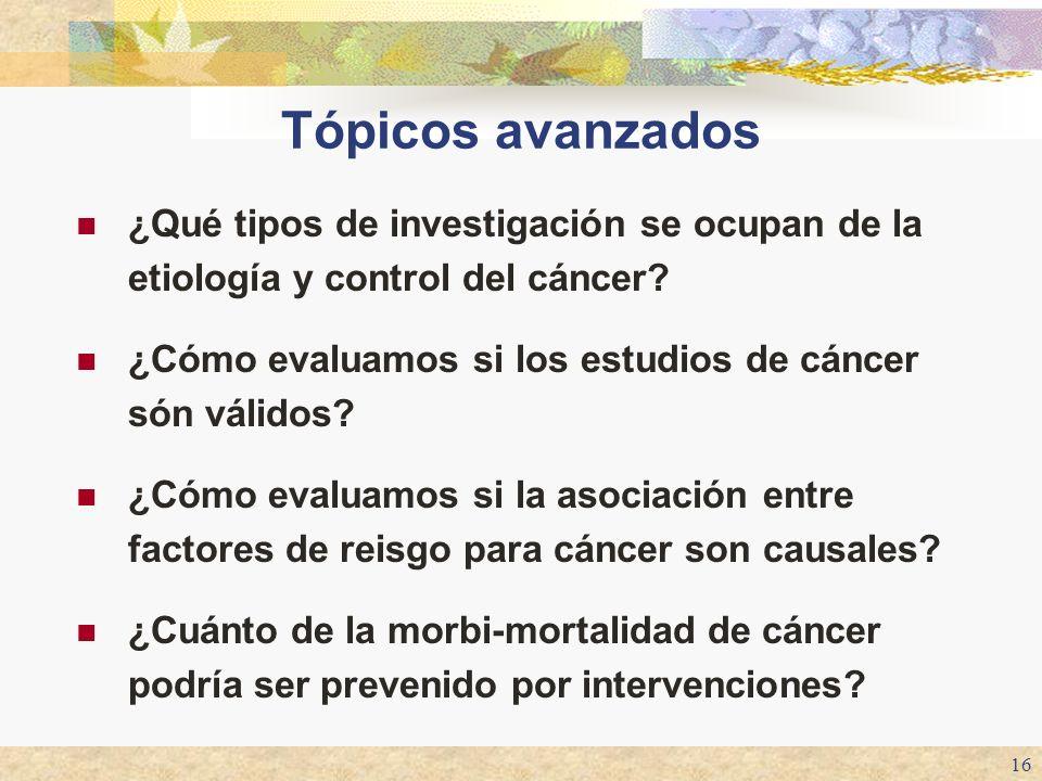 16 Tópicos avanzados ¿Qué tipos de investigación se ocupan de la etiología y control del cáncer? ¿Cómo evaluamos si los estudios de cáncer són válidos