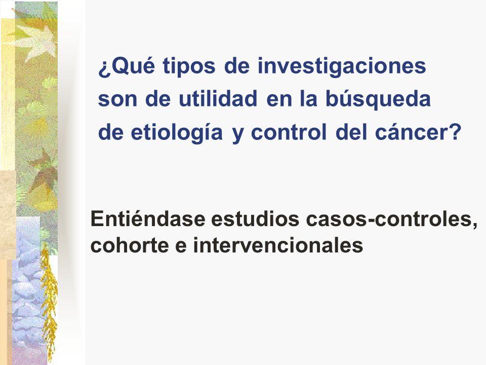 ¿Qué tipos de investigaciones son de utilidad en la búsqueda de etiología y control del cáncer? Entiéndase estudios casos-controles, cohorte e interve