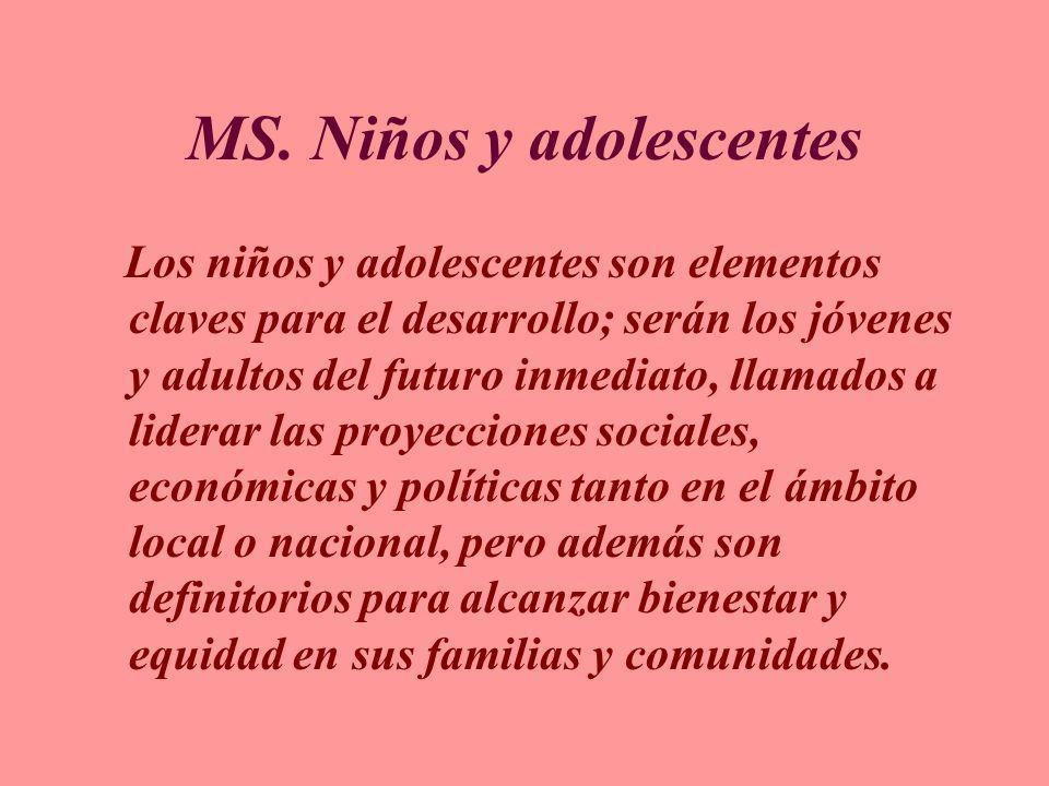 MS. Niños y adolescentes Los niños y adolescentes son elementos claves para el desarrollo; serán los jóvenes y adultos del futuro inmediato, llamados