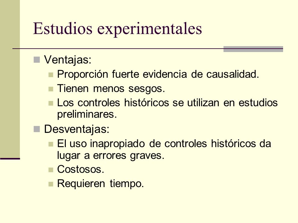 Estudios experimentales Ventajas: Proporción fuerte evidencia de causalidad. Tienen menos sesgos. Los controles históricos se utilizan en estudios pre