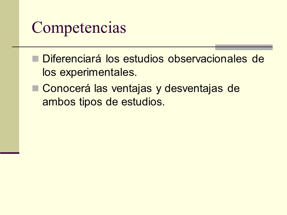 Competencias Diferenciará los estudios observacionales de los experimentales. Conocerá las ventajas y desventajas de ambos tipos de estudios.