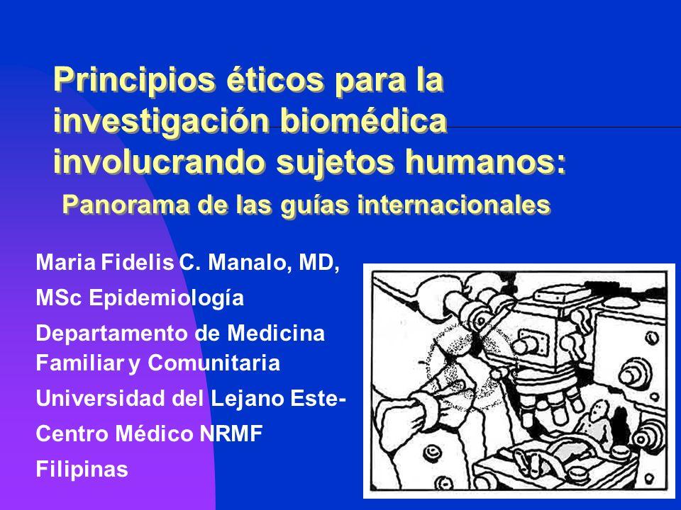 Principios éticos para la investigación biomédica involucrando sujetos humanos: Panorama de las guías internacionales Maria Fidelis C. Manalo, MD, MSc