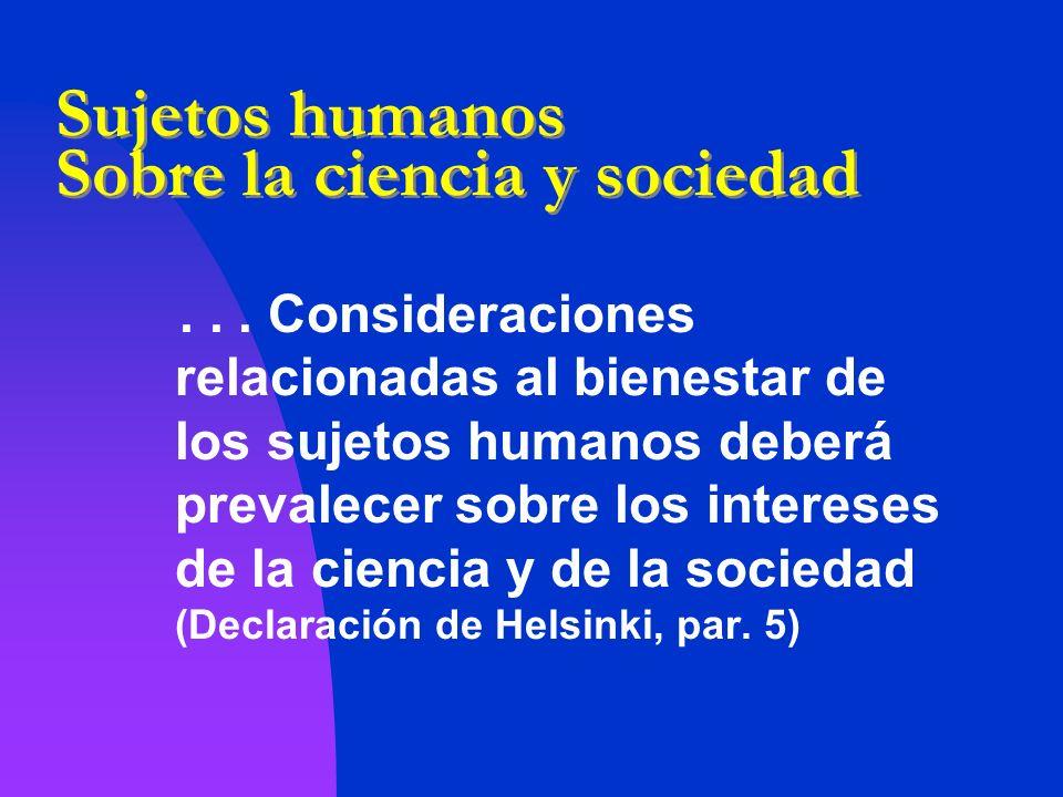 Sujetos humanos Sobre la ciencia y sociedad... Consideraciones relacionadas al bienestar de los sujetos humanos deberá prevalecer sobre los intereses