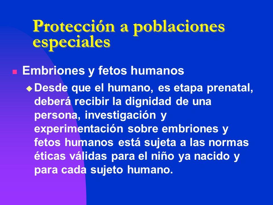 Protección a poblaciones especiales Embriones y fetos humanos Desde que el humano, es etapa prenatal, deberá recibir la dignidad de una persona, inves