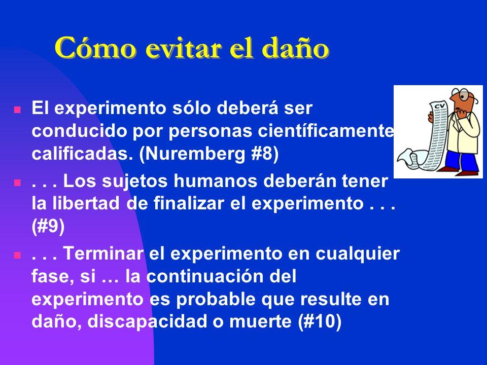 Cómo evitar el daño El experimento sólo deberá ser conducido por personas científicamente calificadas. (Nuremberg #8)... Los sujetos humanos deberán t