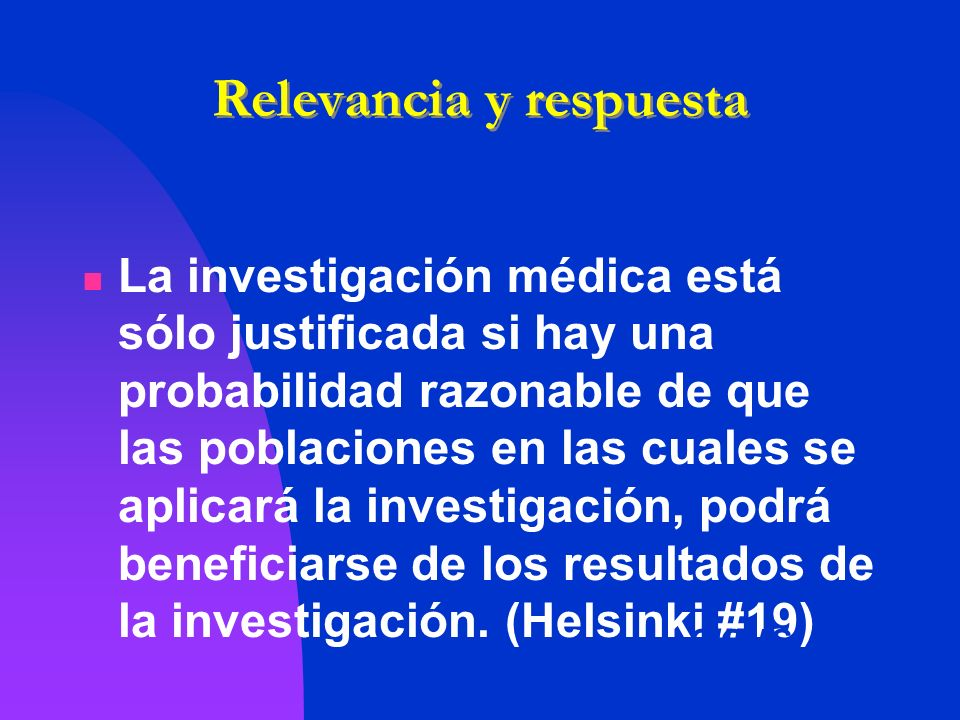 Relevancia y respuesta La investigación médica está sólo justificada si hay una probabilidad razonable de que las poblaciones en las cuales se aplicar