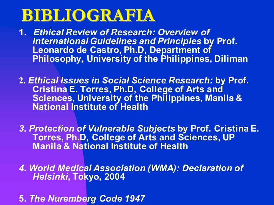 BIBLIOGRAFIA 1. Ethical Review of Research: Overview of International Guidelines and Principles by Prof. Leonardo de Castro, Ph.D, Department of Philo