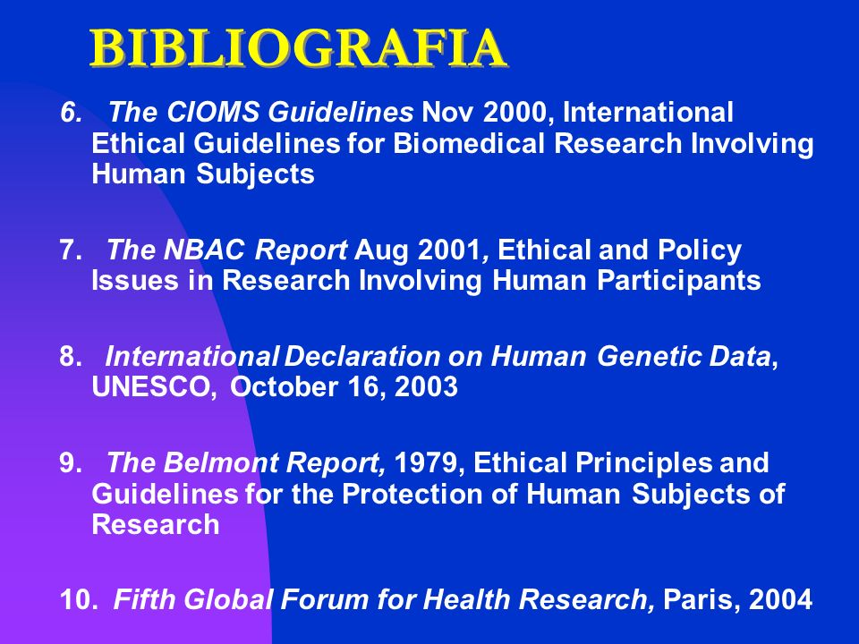 BIBLIOGRAFIA 6. The CIOMS Guidelines Nov 2000, International Ethical Guidelines for Biomedical Research Involving Human Subjects 7. The NBAC Report Au