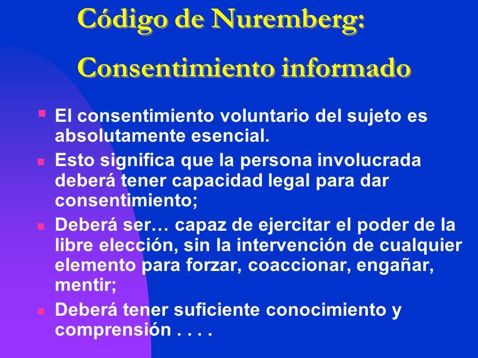 Código de Nuremberg: Consentimiento informado El consentimiento voluntario del sujeto es absolutamente esencial. Esto significa que la persona involuc
