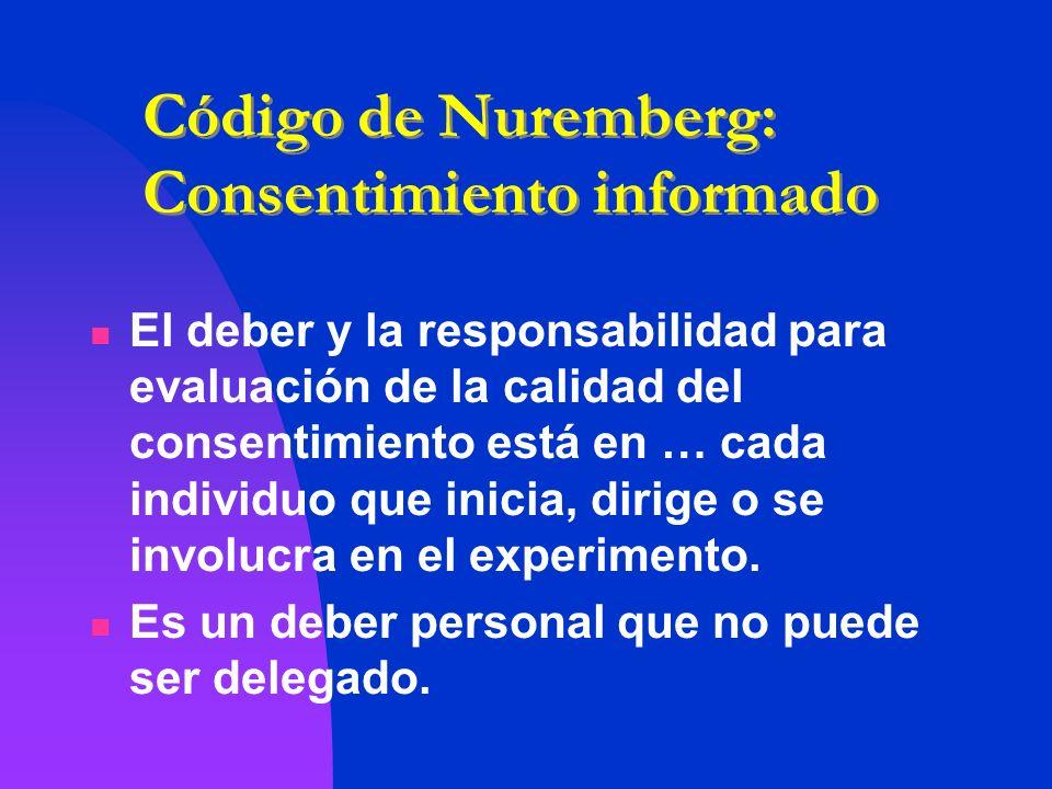 Código de Nuremberg: Consentimiento informado El deber y la responsabilidad para evaluación de la calidad del consentimiento está en … cada individuo