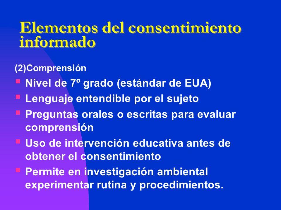 Elementos del consentimiento informado (2)Comprensión Nivel de 7º grado (estándar de EUA) Lenguaje entendible por el sujeto Preguntas orales o escrita