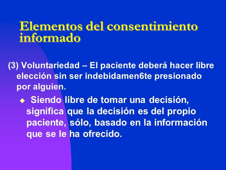 Elementos del consentimiento informado (3) Voluntariedad – El paciente deberá hacer libre elección sin ser indebidamen6te presionado por alguien. Sien