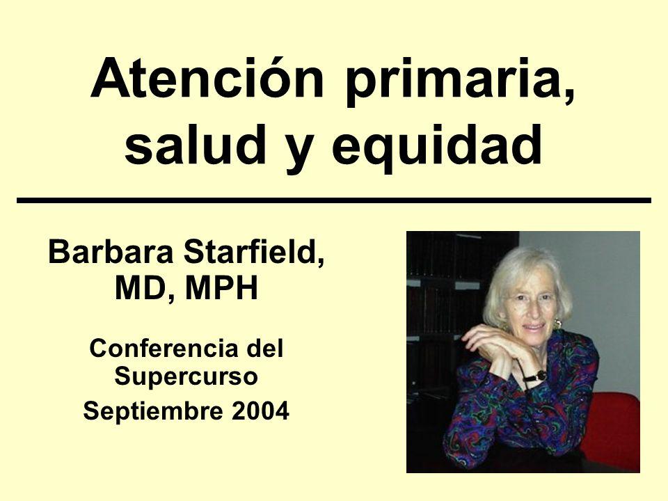 Atención primaria, salud y equidad Barbara Starfield, MD, MPH Conferencia del Supercurso Septiembre 2004