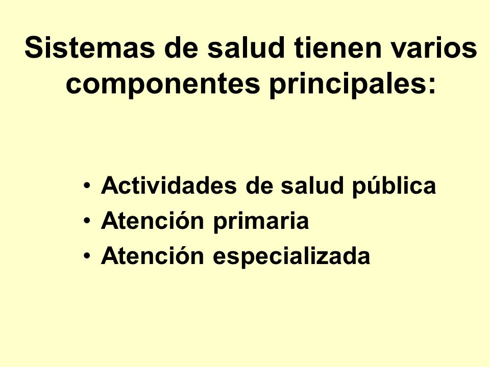 Sistemas de salud tienen varios componentes principales: Actividades de salud pública Atención primaria Atención especializada