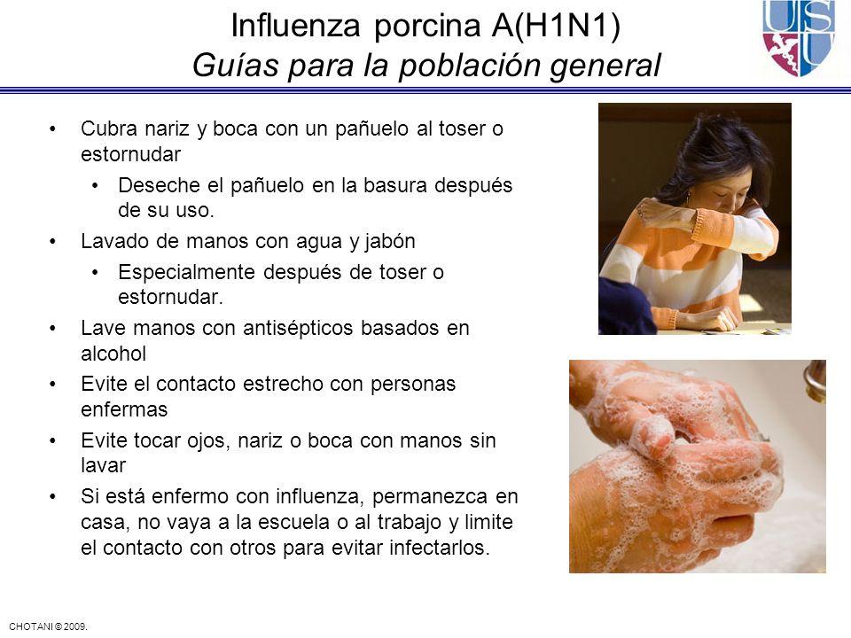 CHOTANI © 2009. Influenza porcina A(H1N1) Guías para la población general Cubra nariz y boca con un pañuelo al toser o estornudar Deseche el pañuelo e