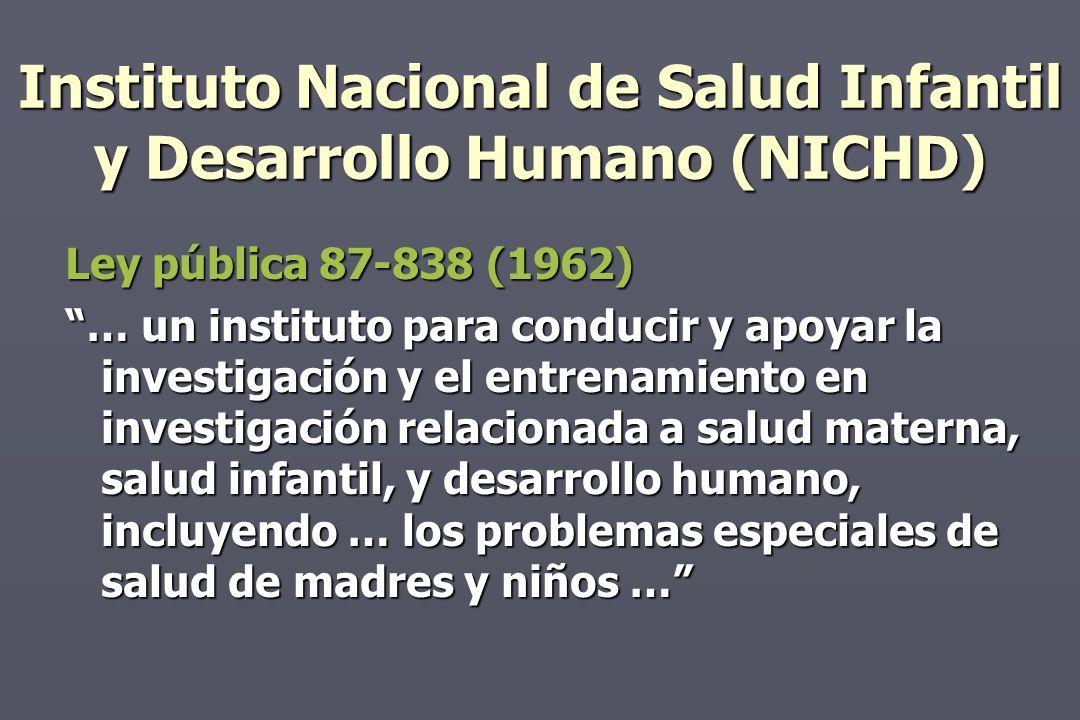 Instituto Nacional de Salud Infantil y Desarrollo Humano (NICHD) Ley pública 87-838 (1962) … un instituto para conducir y apoyar la investigación y el entrenamiento en investigación relacionada a salud materna, salud infantil, y desarrollo humano, incluyendo … los problemas especiales de salud de madres y niños …