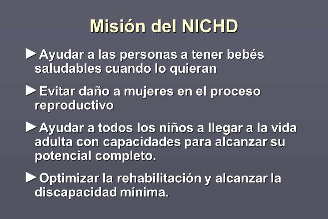 Misión del NICHD Ayudar a las personas a tener bebés saludables cuando lo quieran Ayudar a las personas a tener bebés saludables cuando lo quieran Evitar daño a mujeres en el proceso reproductivo Evitar daño a mujeres en el proceso reproductivo Ayudar a todos los niños a llegar a la vida adulta con capacidades para alcanzar su potencial completo.