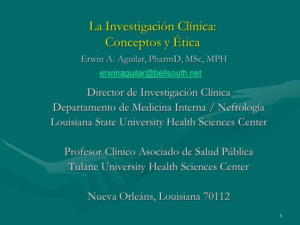 1 La Investigación Clínica: Conceptos y Ética Erwin A. Aguilar, PharmD, MSc, MPH Director de Investigación Clínica Departamento de Medicina Interna /