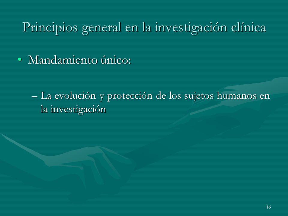 16 Principios general en la investigación clínica Mandamiento único:Mandamiento único: –La evolución y protección de los sujetos humanos en la investi