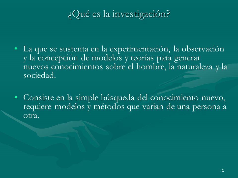 2 ¿Qué es la investigación? La que se sustenta en la experimentación, la observación y la concepción de modelos y teorías para generar nuevos conocimi