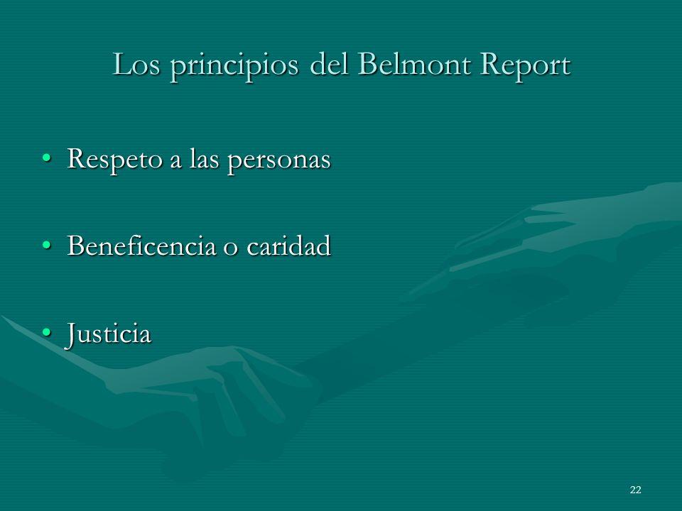 22 Los principios del Belmont Report Respeto a las personasRespeto a las personas Beneficencia o caridadBeneficencia o caridad JusticiaJusticia