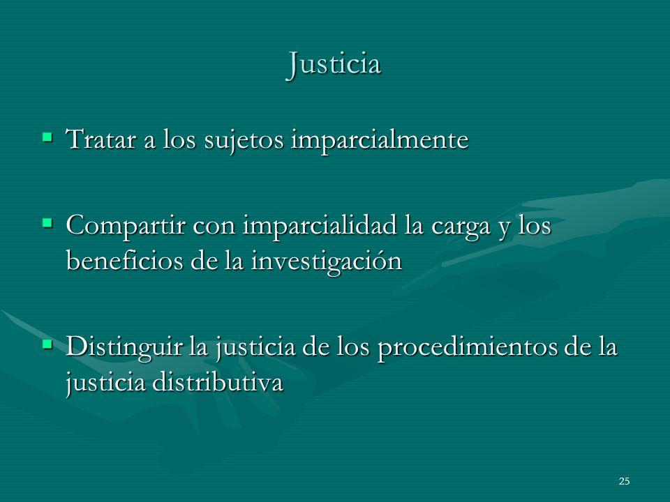25 Justicia Tratar a los sujetos imparcialmente Tratar a los sujetos imparcialmente Compartir con imparcialidad la carga y los beneficios de la invest