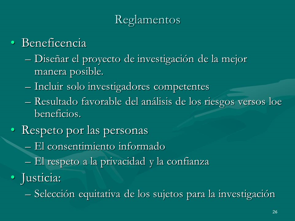26 Reglamentos BeneficenciaBeneficencia –Diseñar el proyecto de investigación de la mejor manera posible. –Incluir solo investigadores competentes –Re