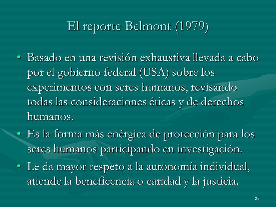 28 El reporte Belmont (1979) Basado en una revisión exhaustiva llevada a cabo por el gobierno federal (USA) sobre los experimentos con seres humanos,
