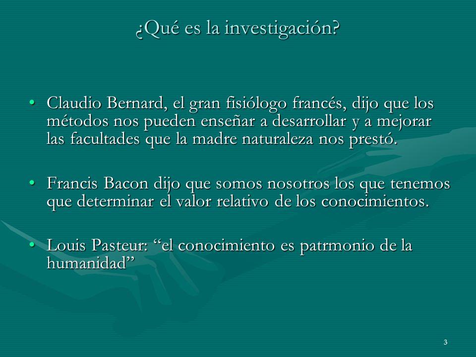 3 ¿Qué es la investigación? Claudio Bernard, el gran fisiólogo francés, dijo que los métodos nos pueden enseñar a desarrollar y a mejorar las facultad