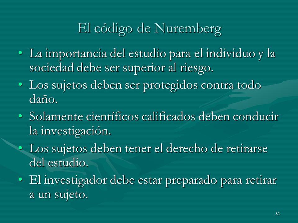 31 El código de Nuremberg La importancia del estudio para el individuo y la sociedad debe ser superior al riesgo.La importancia del estudio para el in