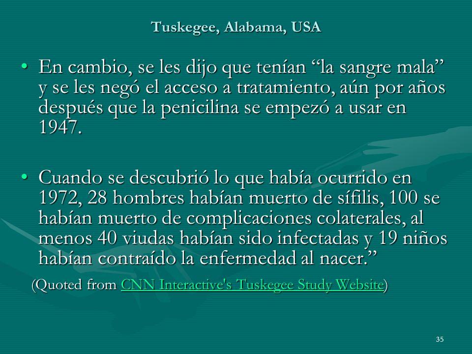 35 Tuskegee, Alabama, USA En cambio, se les dijo que tenían la sangre mala y se les negó el acceso a tratamiento, aún por años después que la penicili