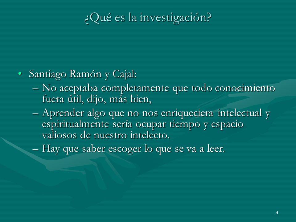 4 ¿Qué es la investigación? Santiago Ramón y Cajal:Santiago Ramón y Cajal: –No aceptaba completamente que todo conocimiento fuera útil, dijo, más bien