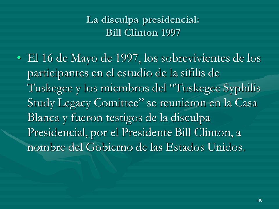 40 La disculpa presidencial: Bill Clinton 1997 El 16 de Mayo de 1997, los sobrevivientes de los participantes en el estudio de la sífilis de Tuskegee
