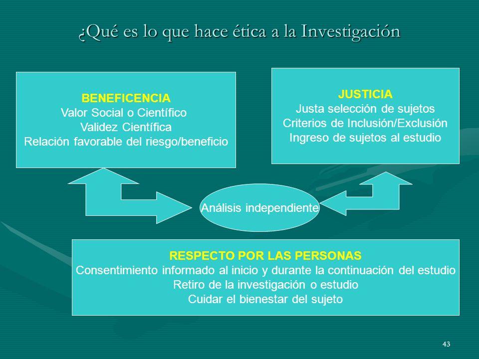 43 ¿Qué es lo que hace ética a la Investigación BENEFICENCIA Valor Social o Científico Validez Científica Relación favorable del riesgo/beneficio JUST