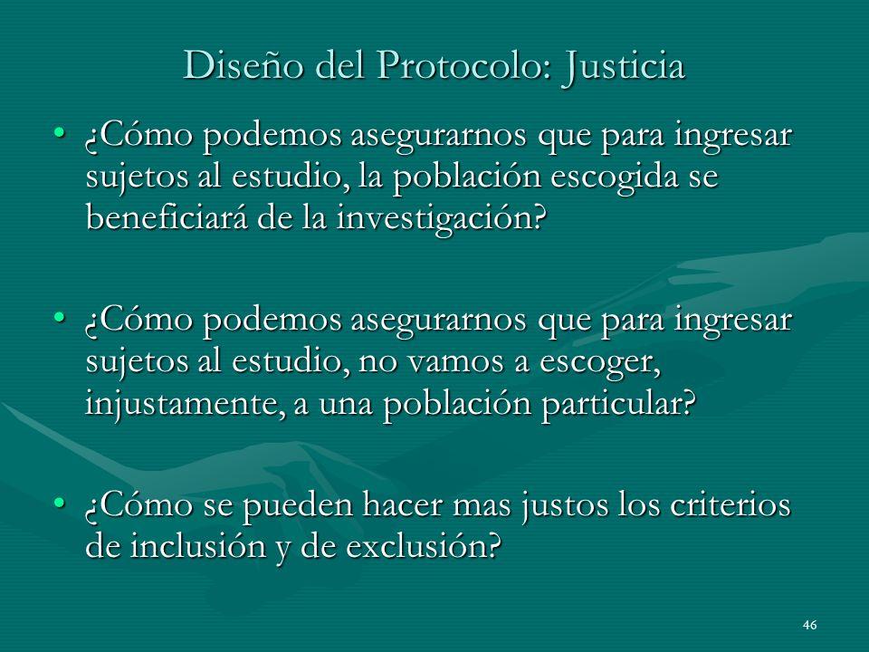 46 Diseño del Protocolo: Justicia ¿Cómo podemos asegurarnos que para ingresar sujetos al estudio, la población escogida se beneficiará de la investiga